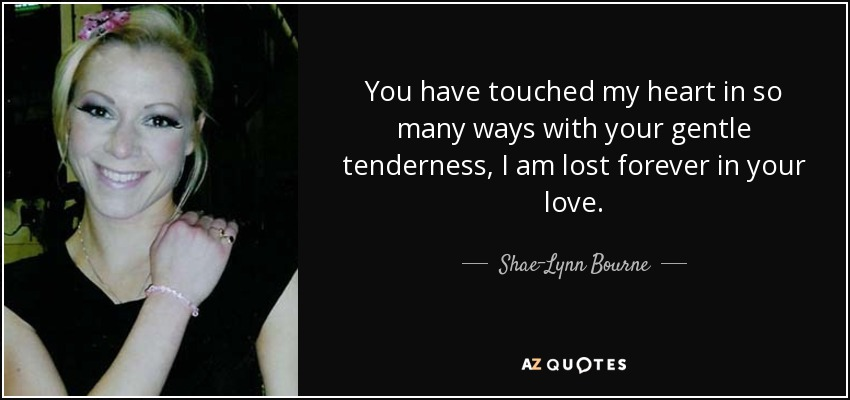 Shae Lynn Bourne Quote You Have Touched My Heart In So Many Ways