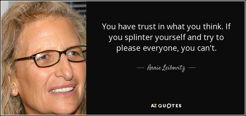You have trust in what you think. If you splinter yourself and try to please everyone, you can't. - Annie Leibovitz