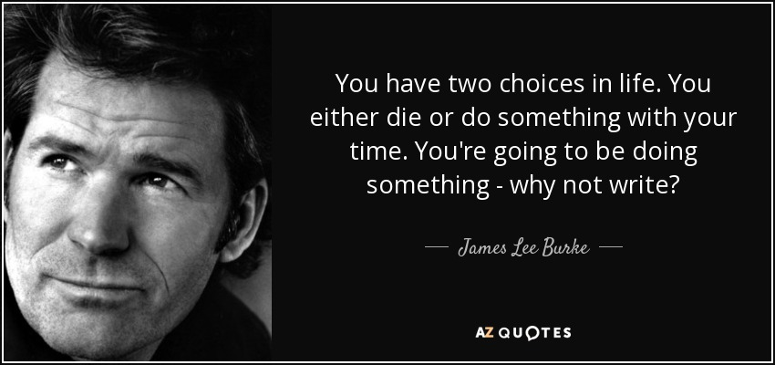 You have two choices in life. You either die or do something with your time. You're going to be doing something - why not write? - James Lee Burke