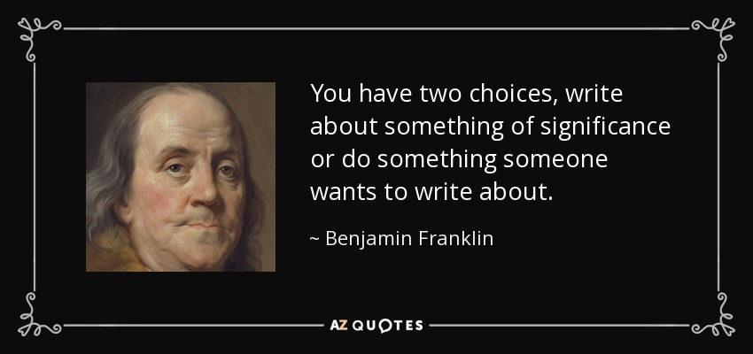 You have two choices, write about something of significance or do something someone wants to write about. - Benjamin Franklin