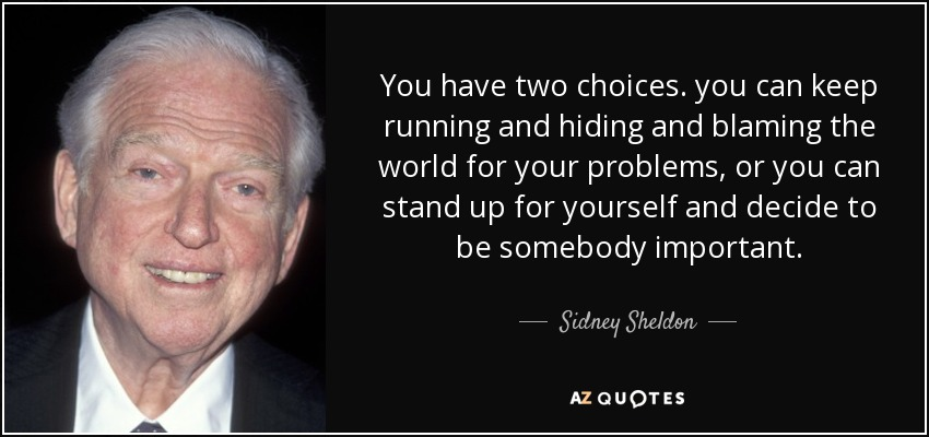 You have two choices. you can keep running and hiding and blaming the world for your problems, or you can stand up for yourself and decide to be somebody important. - Sidney Sheldon