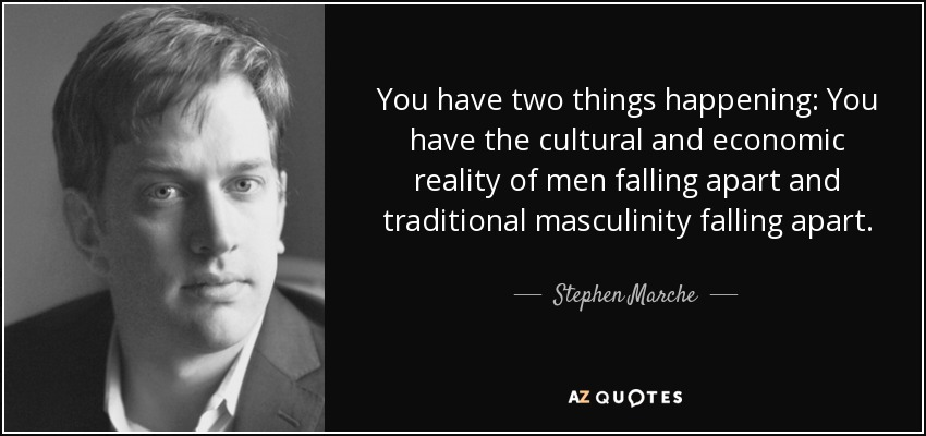 You have two things happening: You have the cultural and economic reality of men falling apart and traditional masculinity falling apart. - Stephen Marche