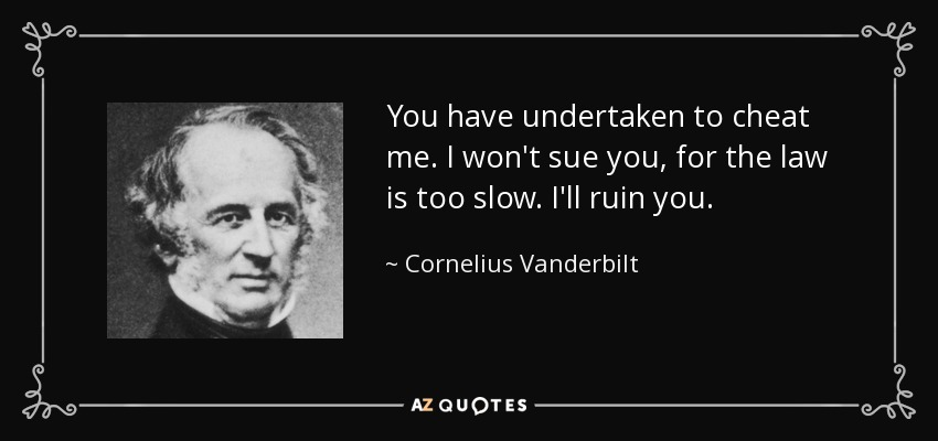 You have undertaken to cheat me. I won't sue you, for the law is too slow. I'll ruin you. - Cornelius Vanderbilt
