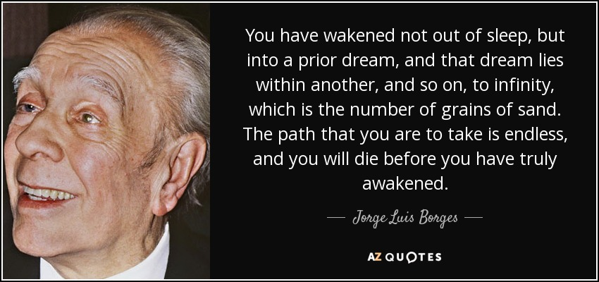 You have wakened not out of sleep, but into a prior dream, and that dream lies within another, and so on, to infinity, which is the number of grains of sand. The path that you are to take is endless, and you will die before you have truly awakened. - Jorge Luis Borges
