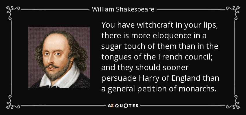 You have witchcraft in your lips, there is more eloquence in a sugar touch of them than in the tongues of the French council; and they should sooner persuade Harry of England than a general petition of monarchs. - William Shakespeare