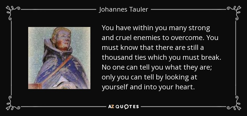 You have within you many strong and cruel enemies to overcome. You must know that there are still a thousand ties which you must break. No one can tell you what they are; only you can tell by looking at yourself and into your heart. - Johannes Tauler