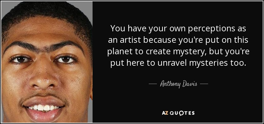 You have your own perceptions as an artist because you're put on this planet to create mystery, but you're put here to unravel mysteries too. - Anthony Davis