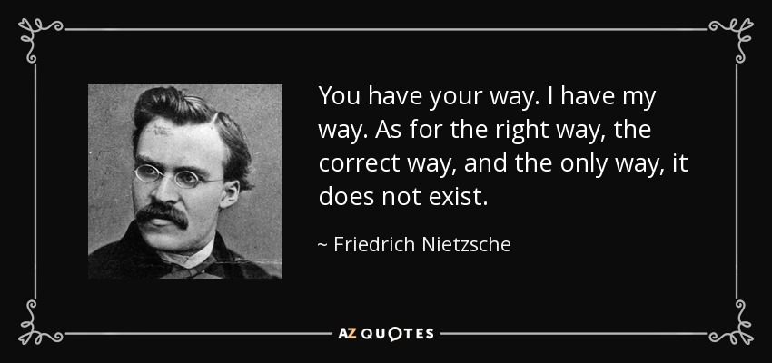 You have your way. I have my way. As for the right way, the correct way, and the only way, it does not exist. - Friedrich Nietzsche