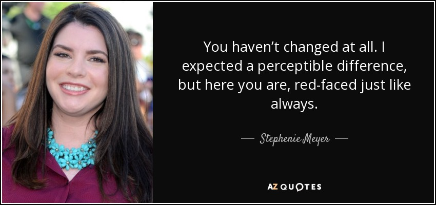 You haven't changed at all. I expected a perceptible difference, but here you are, red-faced just like always. - Stephenie Meyer