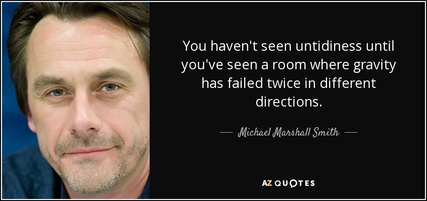 You haven't seen untidiness until you've seen a room where gravity has failed twice in different directions. - Michael Marshall Smith
