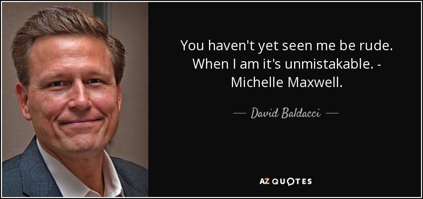You haven't yet seen me be rude. When I am it's unmistakable. - Michelle Maxwell. - David Baldacci