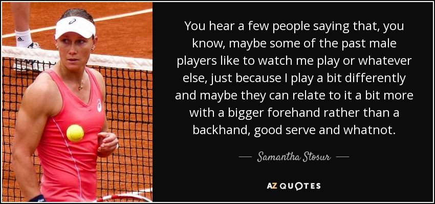You hear a few people saying that, you know, maybe some of the past male players like to watch me play or whatever else, just because I play a bit differently and maybe they can relate to it a bit more with a bigger forehand rather than a backhand, good serve and whatnot. - Samantha Stosur