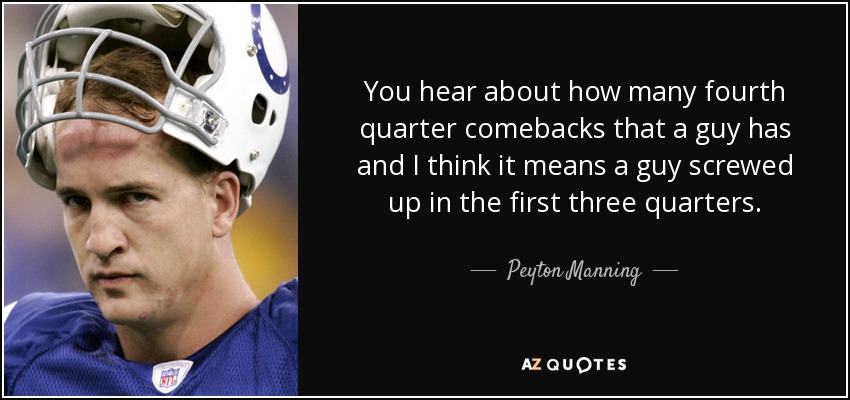 You hear about how many fourth quarter comebacks that a guy has and I think it means a guy screwed up in the first three quarters. - Peyton Manning