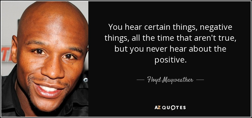 You hear certain things, negative things, all the time that aren't true, but you never hear about the positive. - Floyd Mayweather, Jr.
