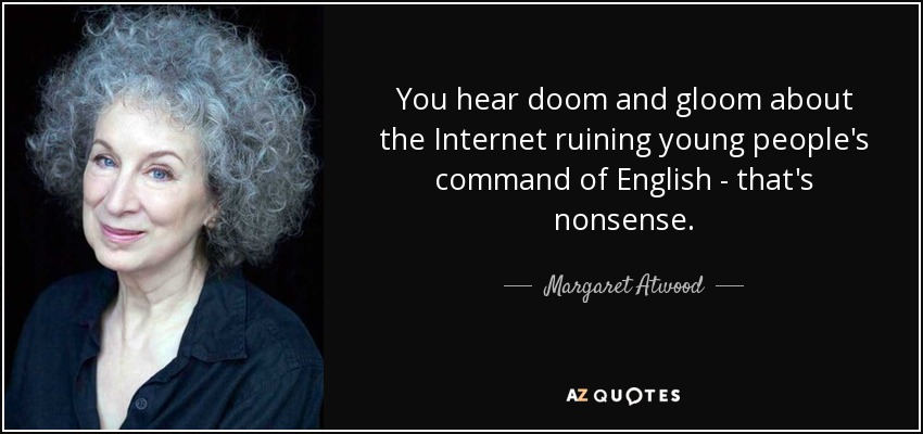 You hear doom and gloom about the Internet ruining young people's command of English - that's nonsense. - Margaret Atwood