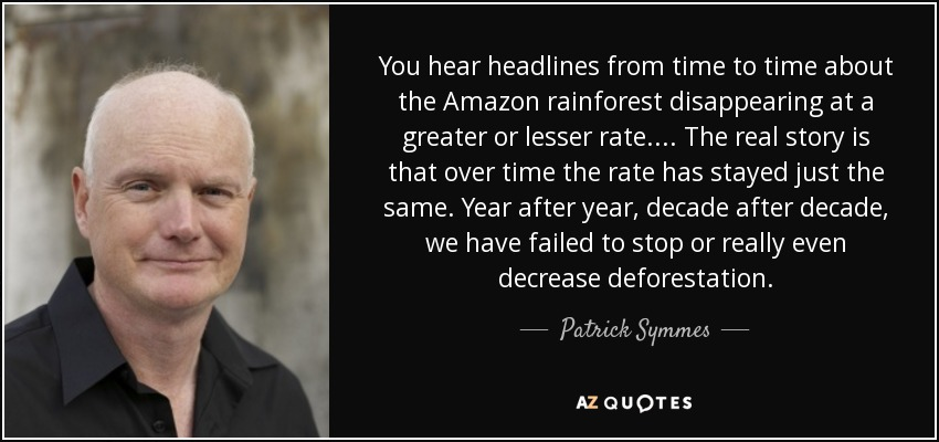 You hear headlines from time to time about the Amazon rainforest disappearing at a greater or lesser rate.... The real story is that over time the rate has stayed just the same. Year after year, decade after decade, we have failed to stop or really even decrease deforestation. - Patrick Symmes