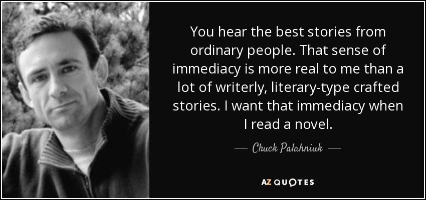 You hear the best stories from ordinary people. That sense of immediacy is more real to me than a lot of writerly, literary-type crafted stories. I want that immediacy when I read a novel. - Chuck Palahniuk