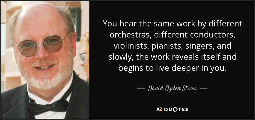 You hear the same work by different orchestras, different conductors, violinists, pianists, singers, and slowly, the work reveals itself and begins to live deeper in you. - David Ogden Stiers