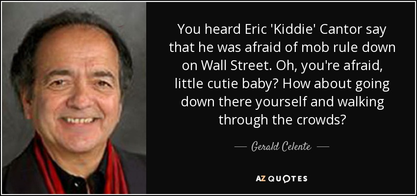 You heard Eric 'Kiddie' Cantor say that he was afraid of mob rule down on Wall Street. Oh, you're afraid, little cutie baby? How about going down there yourself and walking through the crowds? - Gerald Celente
