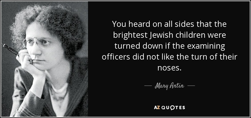You heard on all sides that the brightest Jewish children were turned down if the examining officers did not like the turn of their noses. - Mary Antin
