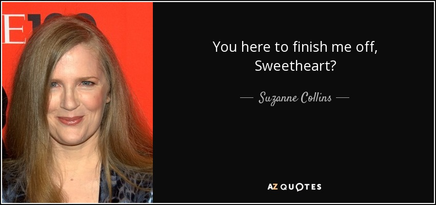 You here to finish me off, Sweetheart? - Suzanne Collins