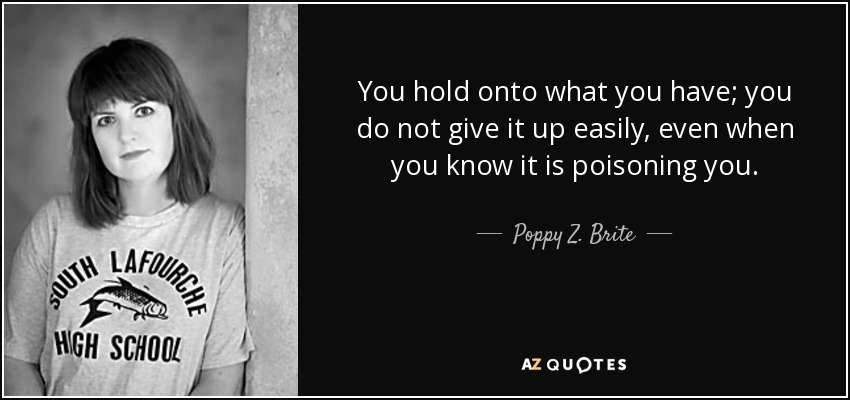 You hold onto what you have; you do not give it up easily, even when you know it is poisoning you. - Poppy Z. Brite
