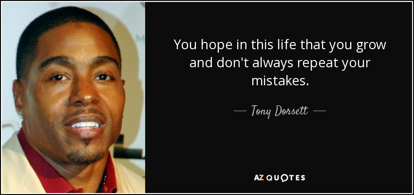 You hope in this life that you grow and don't always repeat your mistakes. - Tony Dorsett