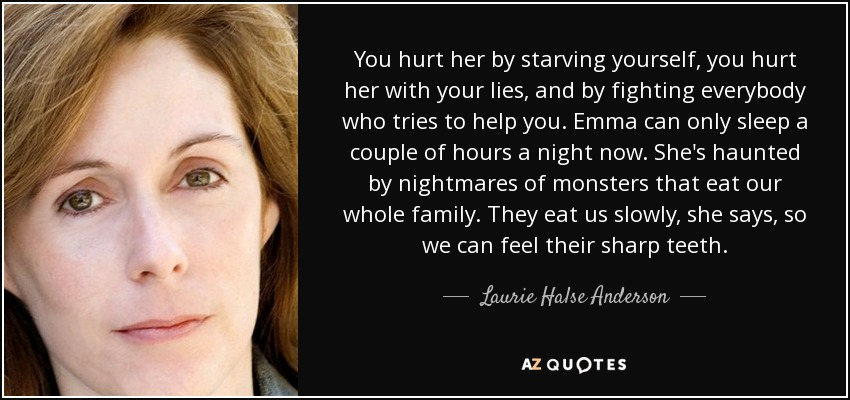 You hurt her by starving yourself, you hurt her with your lies, and by fighting everybody who tries to help you. Emma can only sleep a couple of hours a night now. She's haunted by nightmares of monsters that eat our whole family. They eat us slowly, she says, so we can feel their sharp teeth. - Laurie Halse Anderson
