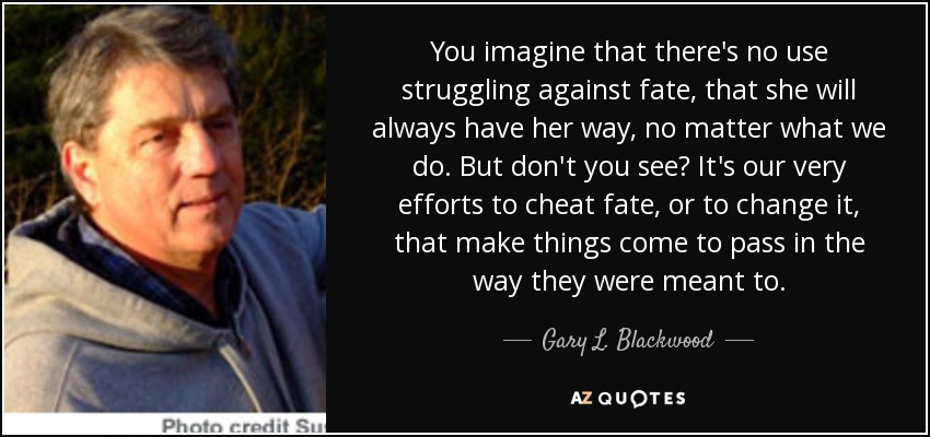 You imagine that there's no use struggling against fate, that she will always have her way, no matter what we do. But don't you see? It's our very efforts to cheat fate, or to change it, that make things come to pass in the way they were meant to. - Gary L. Blackwood