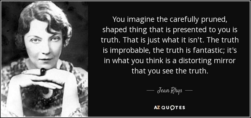 You imagine the carefully pruned, shaped thing that is presented to you is truth. That is just what it isn't. The truth is improbable, the truth is fantastic; it's in what you think is a distorting mirror that you see the truth. - Jean Rhys