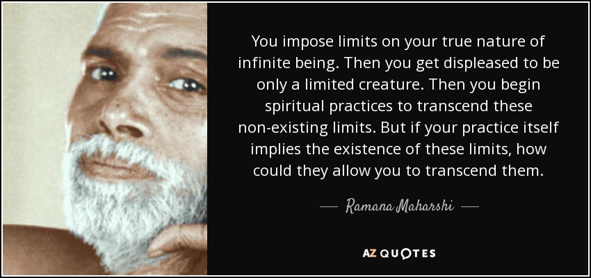 You impose limits on your true nature of infinite being. Then you get displeased to be only a limited creature. Then you begin spiritual practices to transcend these non-existing limits. But if your practice itself implies the existence of these limits, how could they allow you to transcend them. - Ramana Maharshi