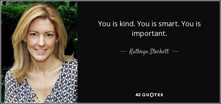 Kathryn Stockett Quote You Is Kind You Is Smart You Is Important
