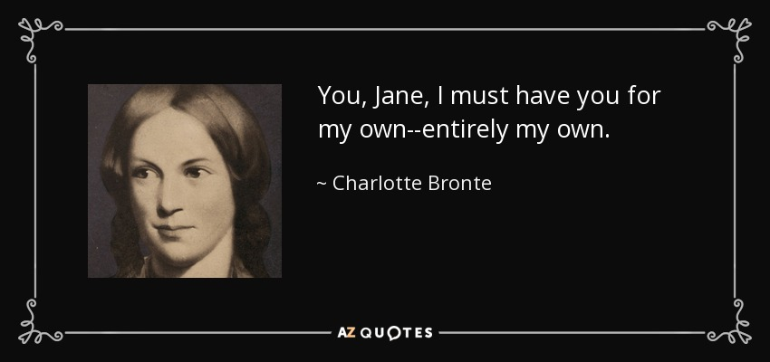 You, Jane, I must have you for my own--entirely my own. - Charlotte Bronte