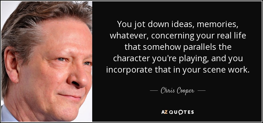 You jot down ideas, memories, whatever, concerning your real life that somehow parallels the character you're playing, and you incorporate that in your scene work. - Chris Cooper