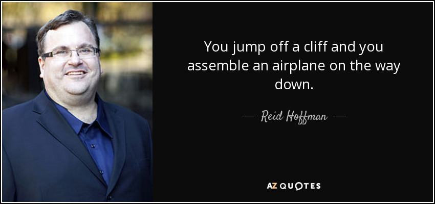 You jump off a cliff and you assemble an airplane on the way down. - Reid Hoffman