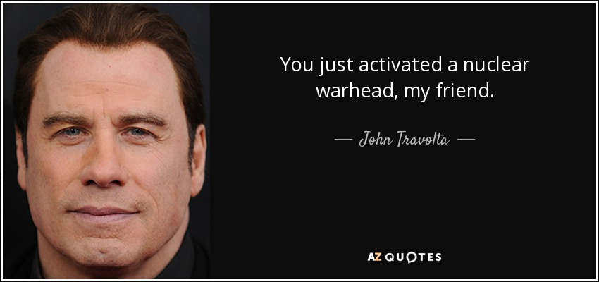 You just activated a nuclear warhead, my friend. - John Travolta