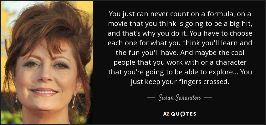 You just can never count on a formula, on a movie that you think is going to be a big hit, and that's why you do it. You have to choose each one for what you think you'll learn and the fun you'll have. And maybe the cool people that you work with or a character that you're going to be able to explore ... You just keep your fingers crossed. - Susan Sarandon
