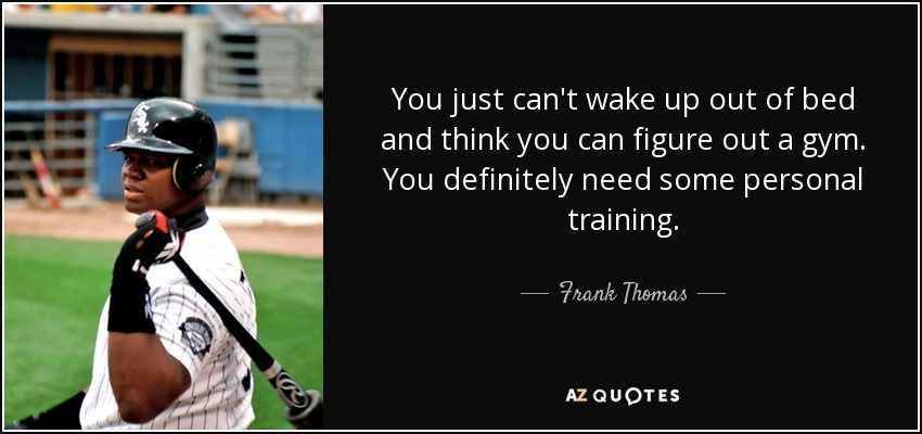 You just can't wake up out of bed and think you can figure out a gym. You definitely need some personal training. - Frank Thomas