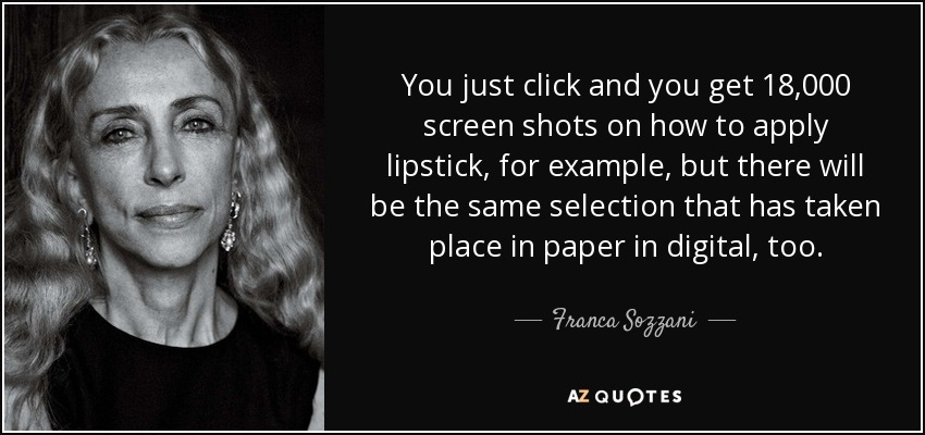 You just click and you get 18,000 screen shots on how to apply lipstick, for example, but there will be the same selection that has taken place in paper in digital, too. - Franca Sozzani