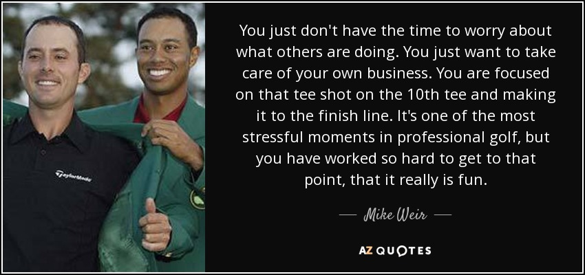 You just don't have the time to worry about what others are doing. You just want to take care of your own business. You are focused on that tee shot on the 10th tee and making it to the finish line. It's one of the most stressful moments in professional golf, but you have worked so hard to get to that point, that it really is fun. - Mike Weir
