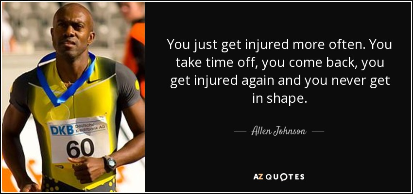You just get injured more often. You take time off, you come back, you get injured again and you never get in shape. - Allen Johnson