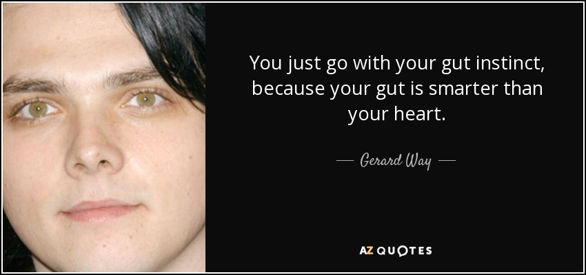You just go with your gut instinct, because your gut is smarter than your heart. - Gerard Way
