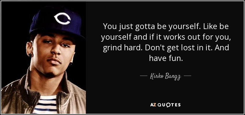 Top 17 quotes by kirko bangz a z quotes you just gotta be yourself like be yourself and if it works out for you grind hard dont get lost in it and have fun solutioingenieria Images