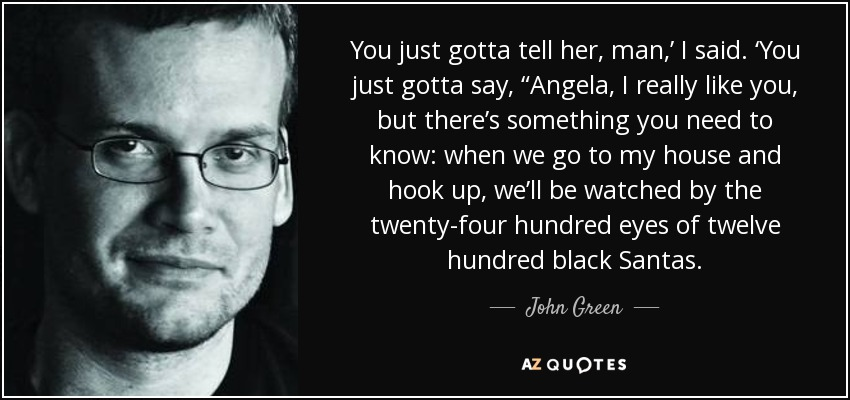 "You just gotta tell her, man,' I said. 'You just gotta say, ""Angela, I really like you, but there's something you need to know: when we go to my house and hook up, we'll be watched by the twenty-four hundred eyes of twelve hundred black Santas. - John Green"