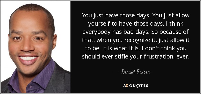 You just have those days. You just allow yourself to have those days. I think everybody has bad days. So because of that, when you recognize it, just allow it to be. It is what it is. I don't think you should ever stifle your frustration, ever. - Donald Faison