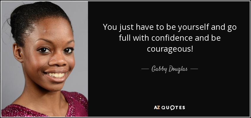 You just have to be yourself and go full with confidence and be courageous! - Gabby Douglas