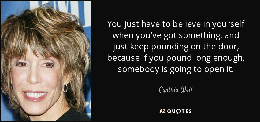 You just have to believe in yourself when you've got something, and just keep pounding on the door, because if you pound long enough, somebody is going to open it. - Cynthia Weil