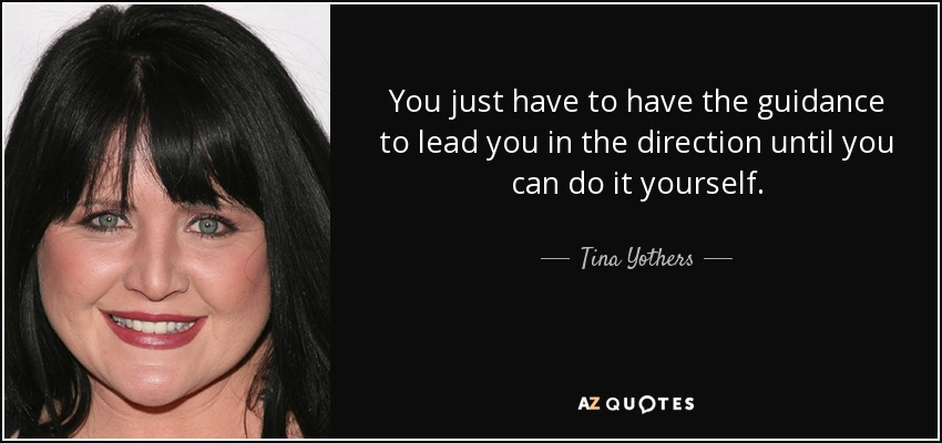 You just have to have the guidance to lead you in the direction until you can do it yourself. - Tina Yothers