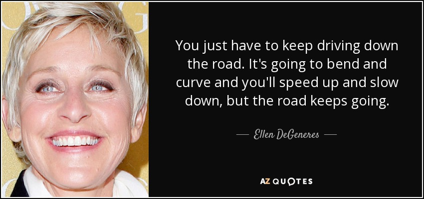You just have to keep driving down the road. It's going to bend and curve and you'll speed up and slow down, but the road keeps going. - Ellen DeGeneres