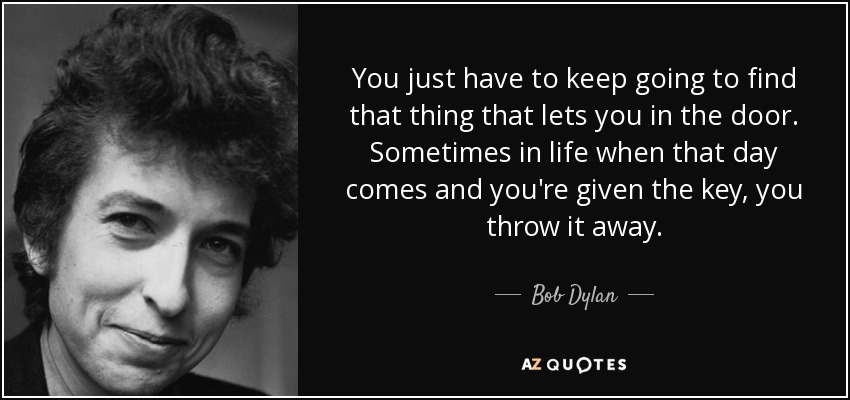 You just have to keep going to find that thing that lets you in the door. Sometimes in life when that day comes and you're given the key, you throw it away. - Bob Dylan
